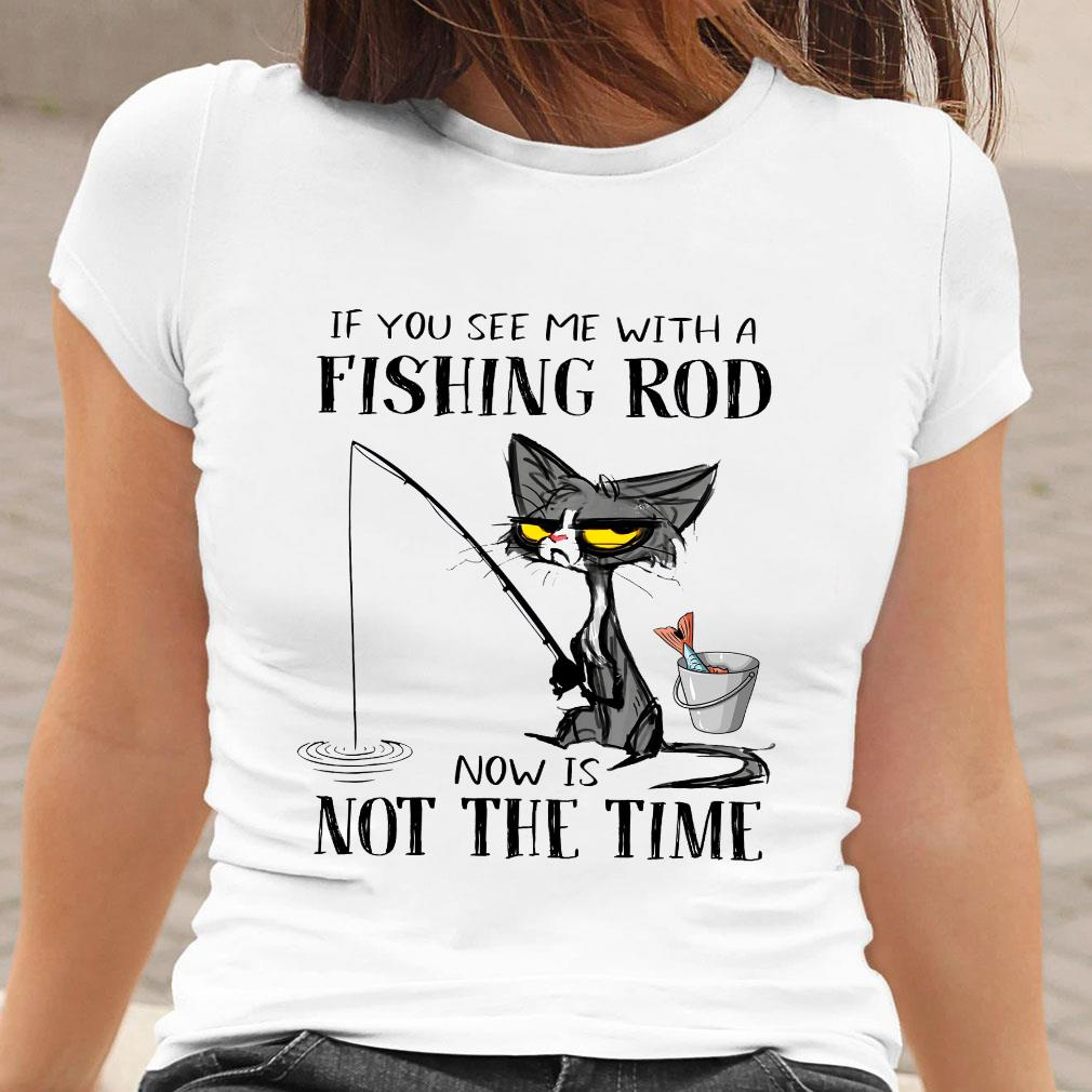Black Cat If you see me with a fishing rod now is not the time shirt ladies tee