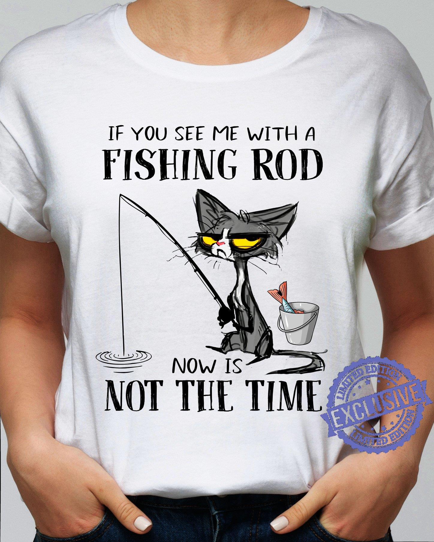 Black Cat If you see me with a fishing rod now is not the time shirt
