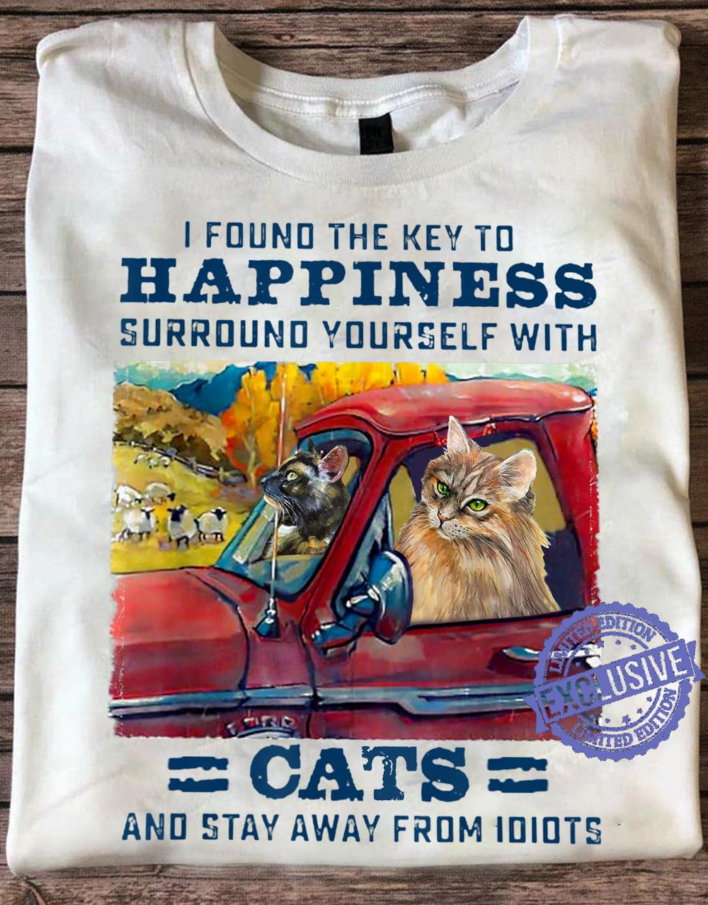 Cat I found the key to happiness surround yourself with cats and stay away from idiots shirt