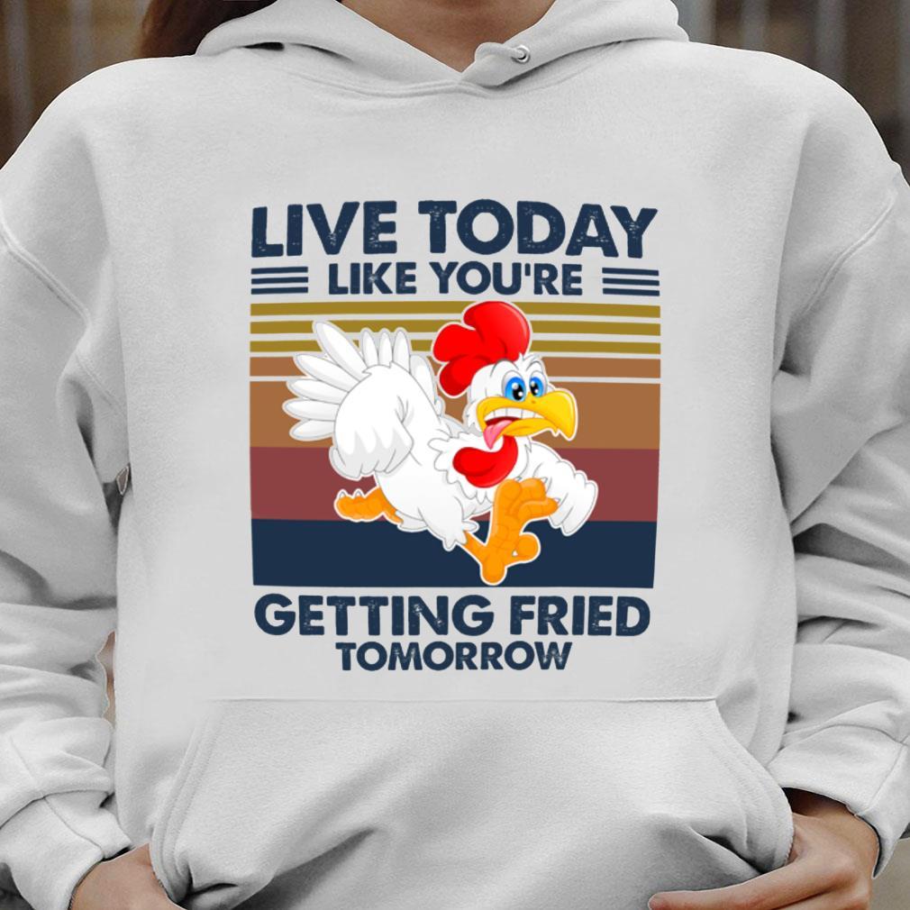 Live today like you're getting fried tomorrow shirt hoodie