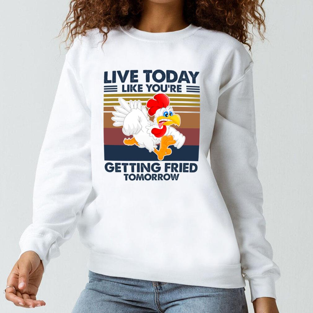 Live today like you're getting fried tomorrow shirt long sleeved