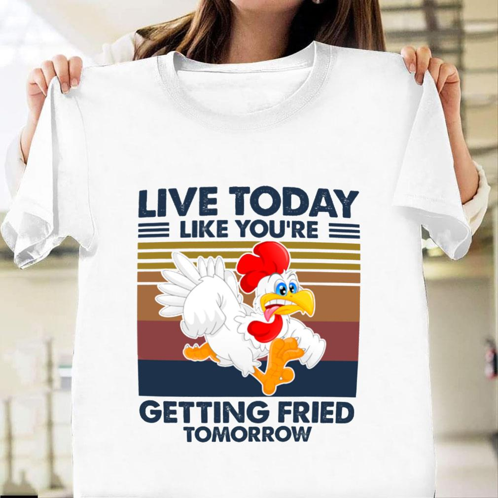 Live today like you're getting fried tomorrow shirt unisex