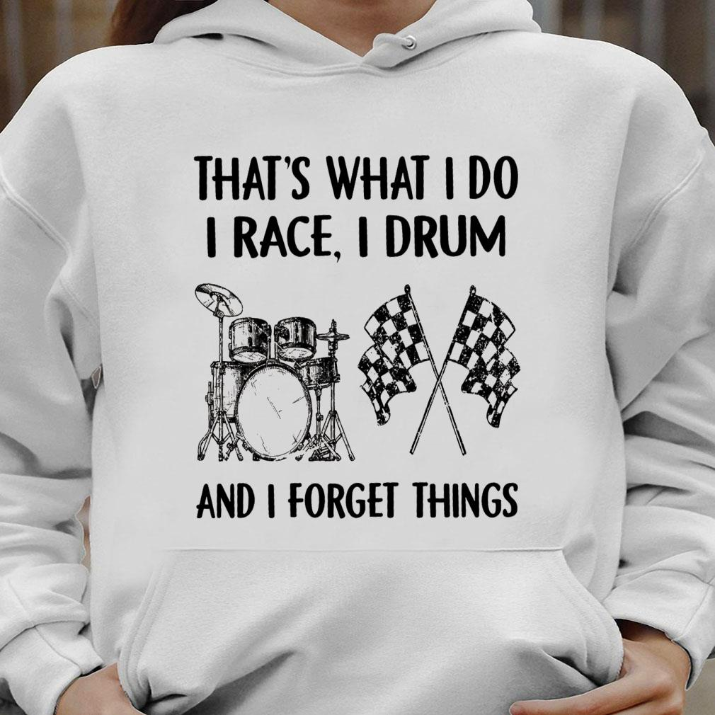 That's what i do i race i drum and i forget things shirt hoodie