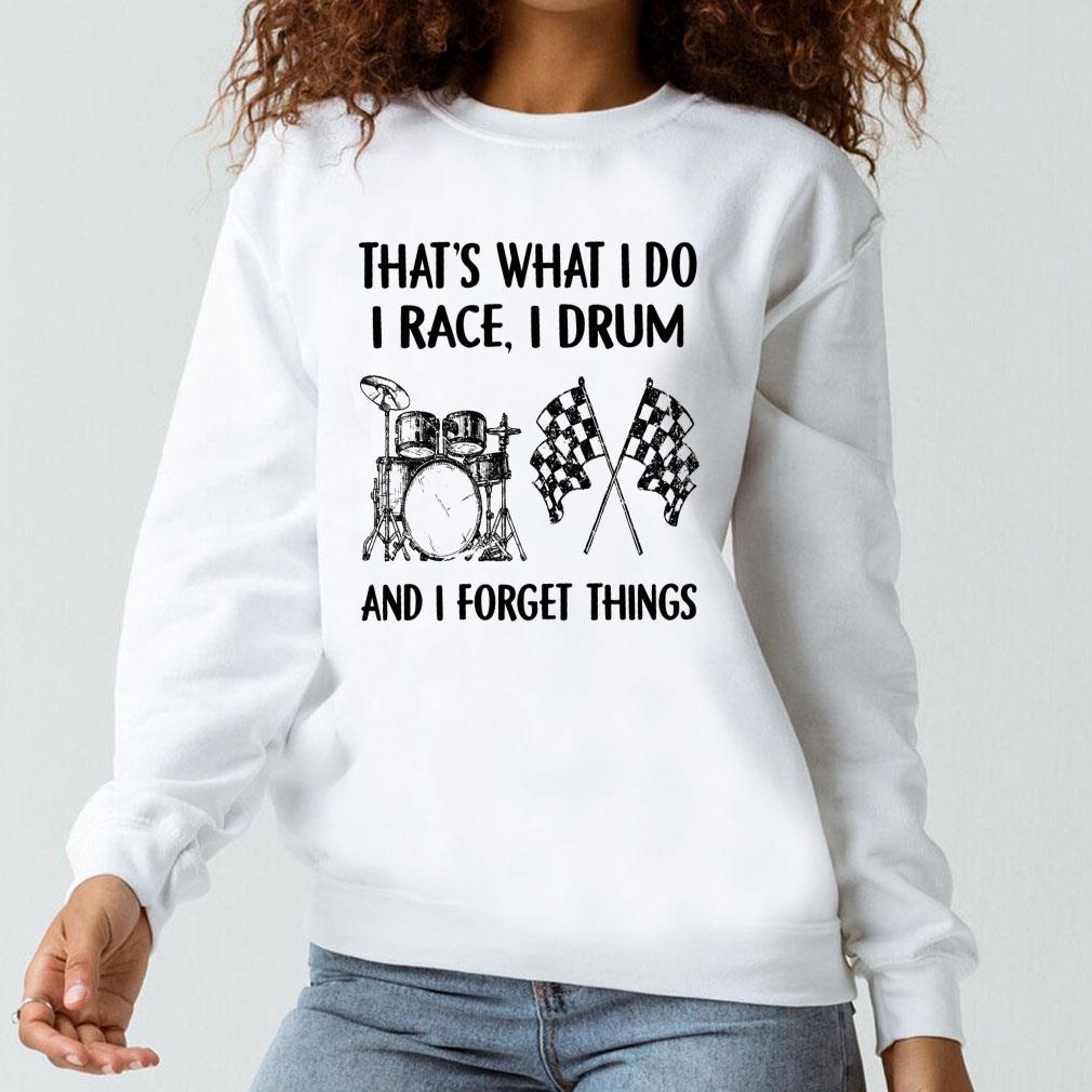 That's what i do i race i drum and i forget things shirt long sleeved