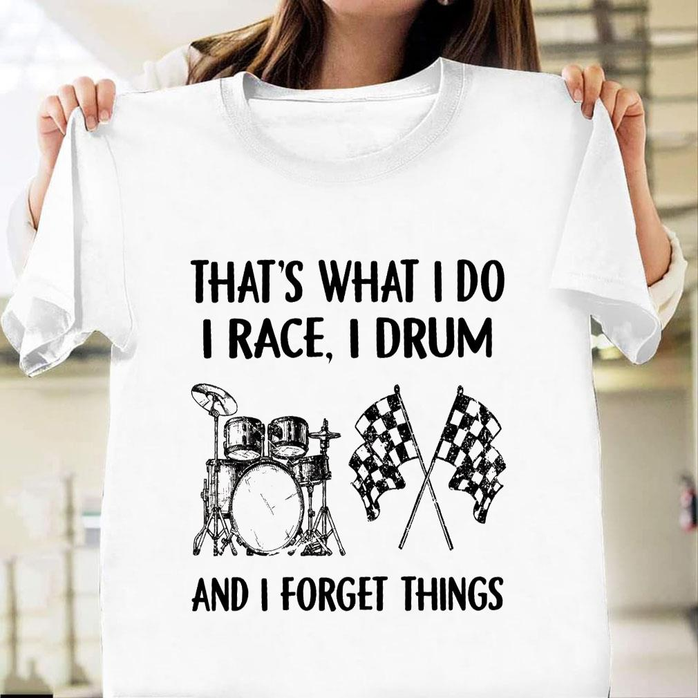 That's what i do i race i drum and i forget things shirt unisex