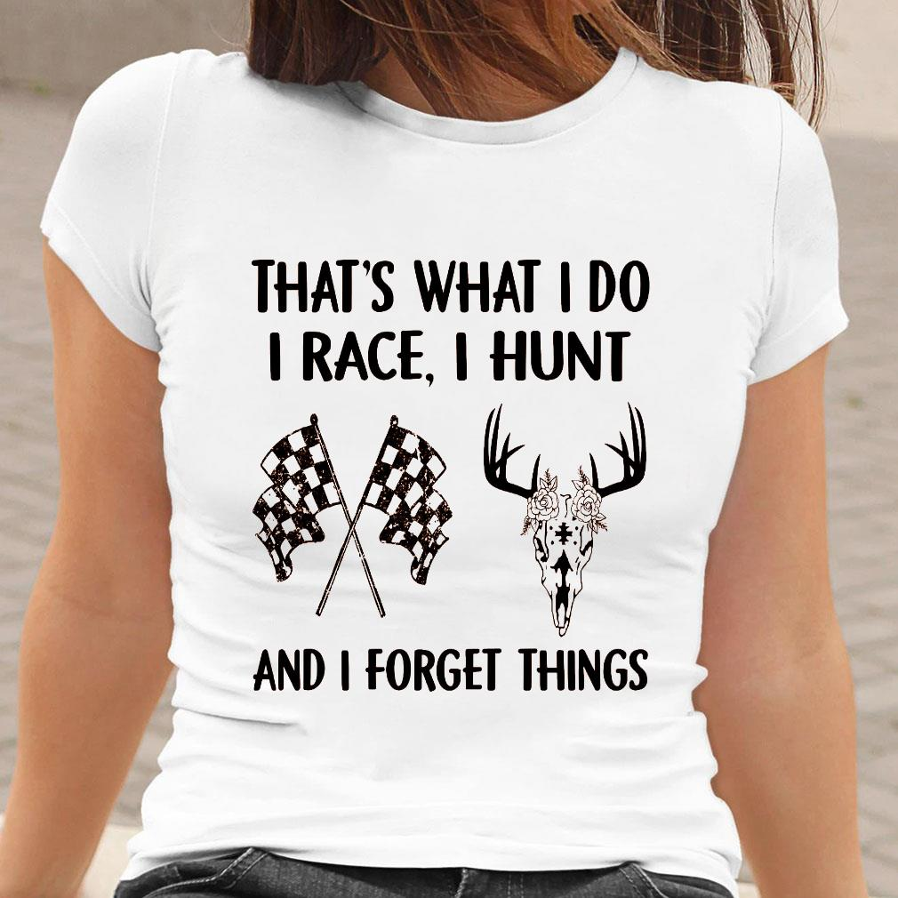 That's what i do i race i hunt and i forget things shirt ladies tee
