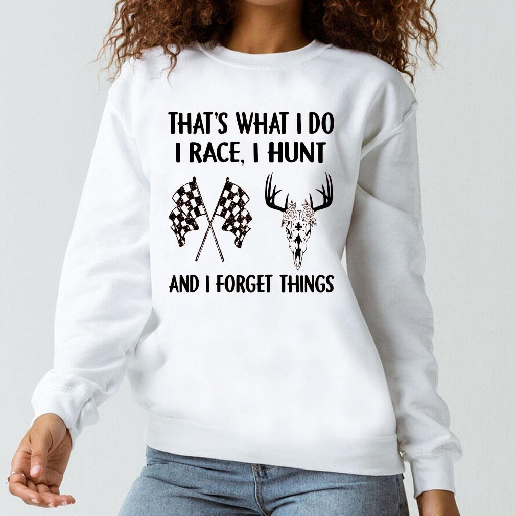 That's what i do i race i hunt and i forget things shirt long sleeved