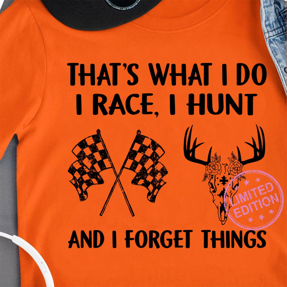 That's what i do i race i hunt and i forget things shirt