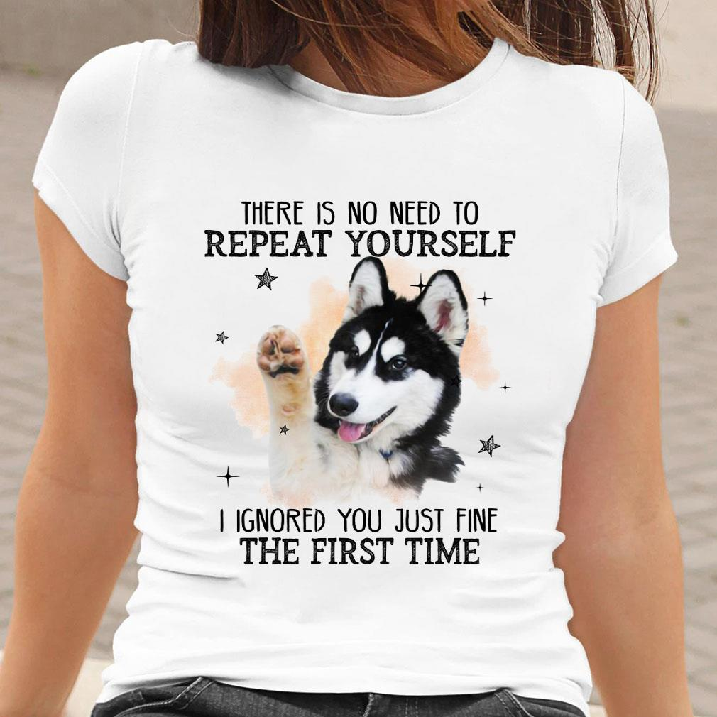 There is no need to repeat yourself i ignored you just fine the first time shirt ladies tee