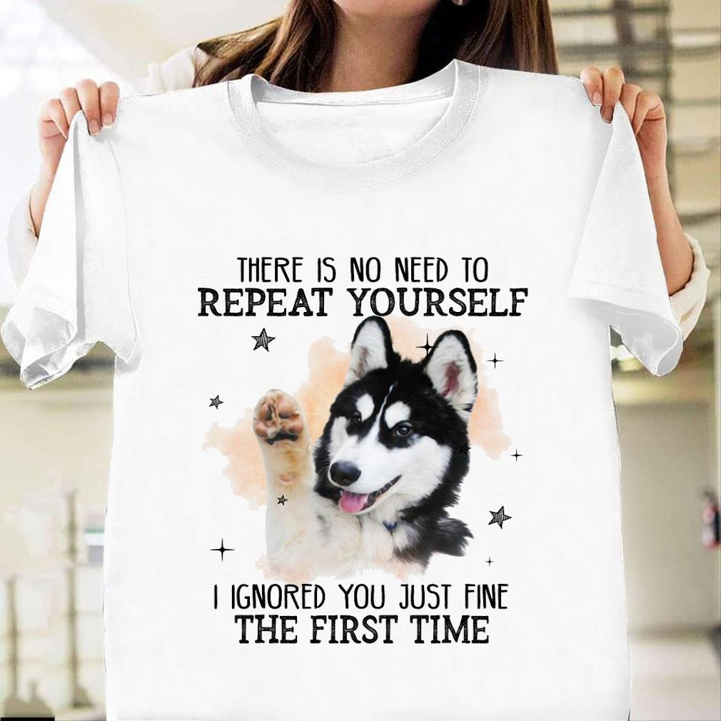 There is no need to repeat yourself i ignored you just fine the first time shirt unisex
