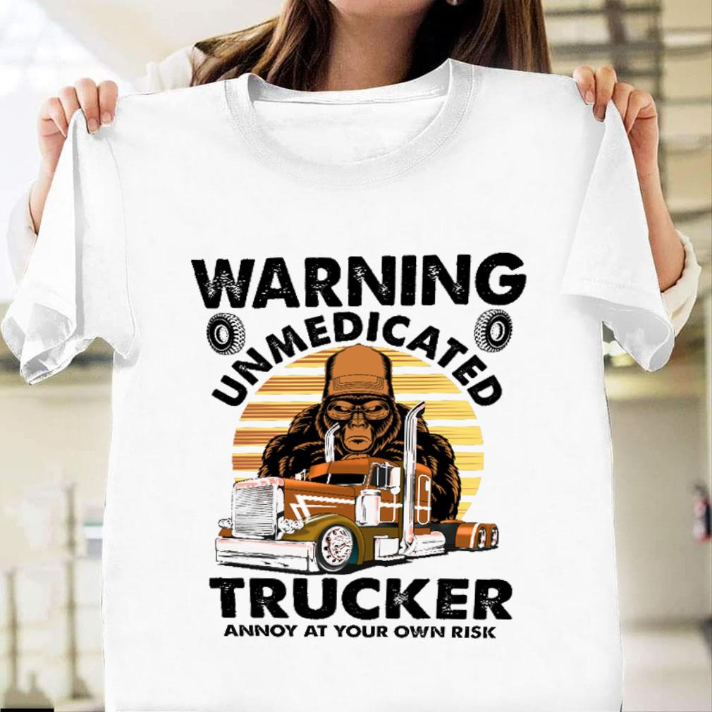 Warning unmedicated trucker annoy at your own risk shirt unisex