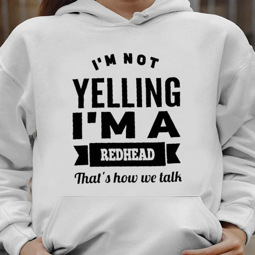 i'm not yelling i'm a redhead that's how we talk shirt hoodie