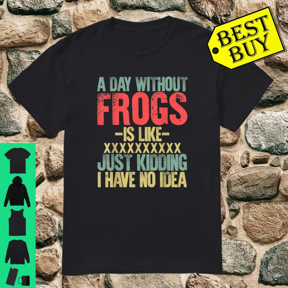 A Day Without Frogs Is Like XXX Just Kidding I Have No Idea Retro Vintage shirt