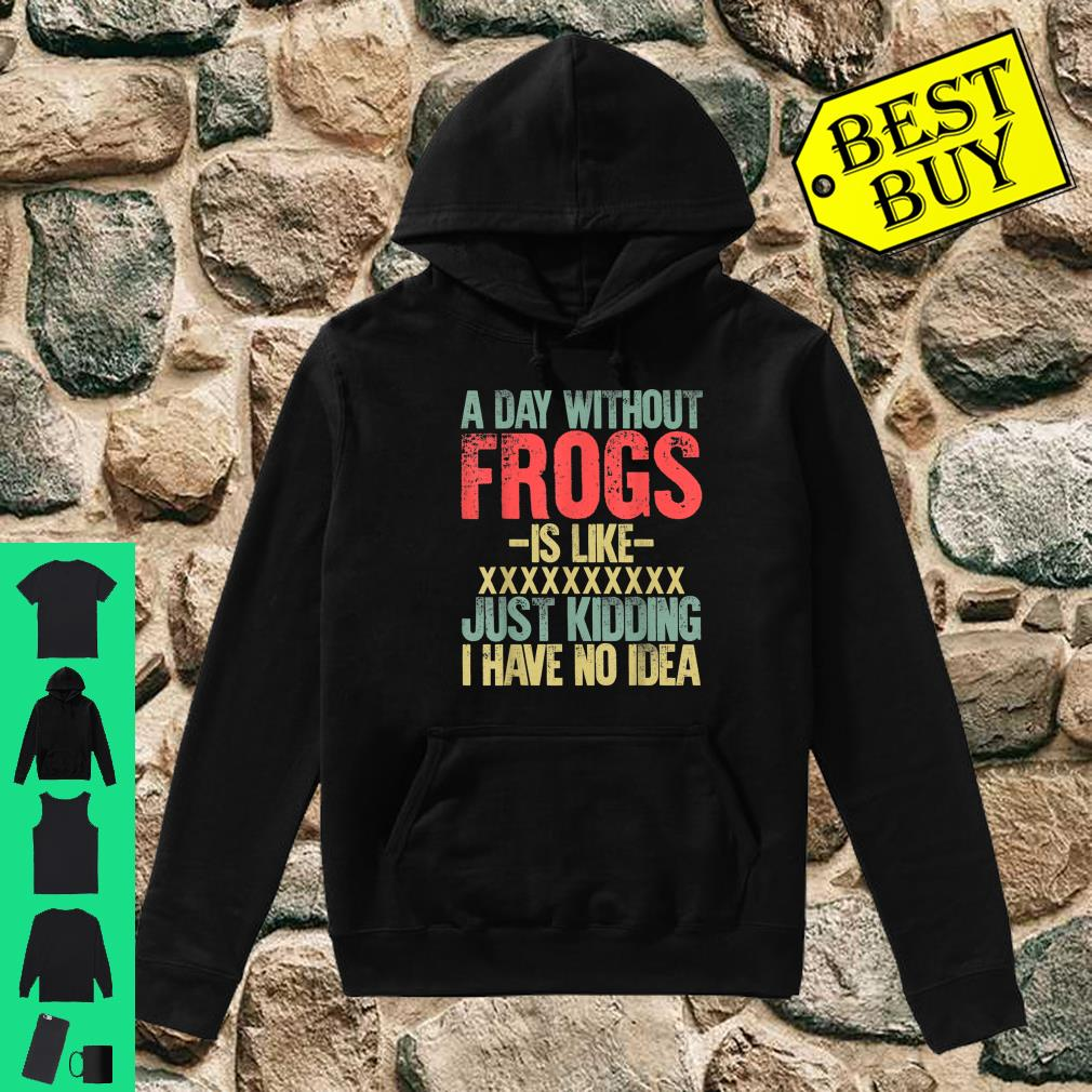 A Day Without Frogs Is Like XXX Just Kidding I Have No Idea Retro Vintage shirt hoodie