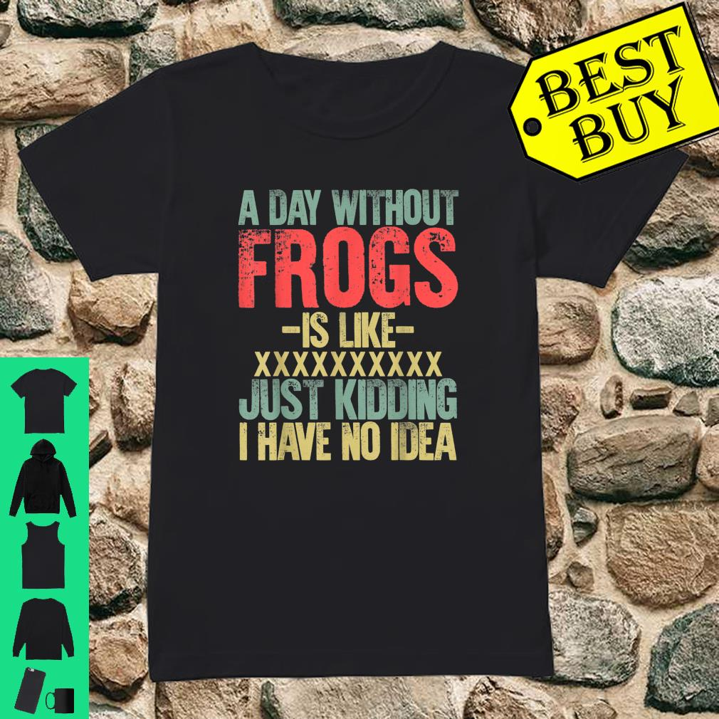 A Day Without Frogs Is Like XXX Just Kidding I Have No Idea Retro Vintage shirt ladies tee