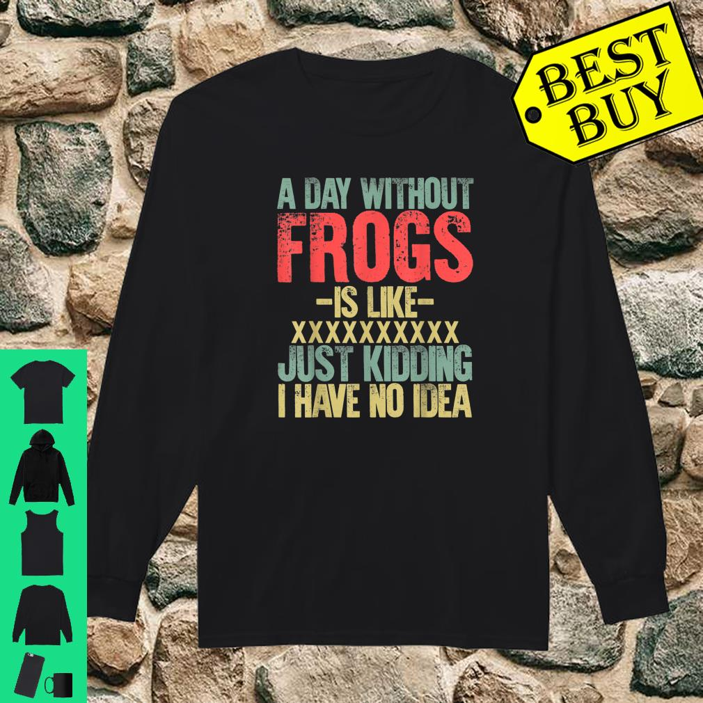 A Day Without Frogs Is Like XXX Just Kidding I Have No Idea Retro Vintage shirt long sleeved