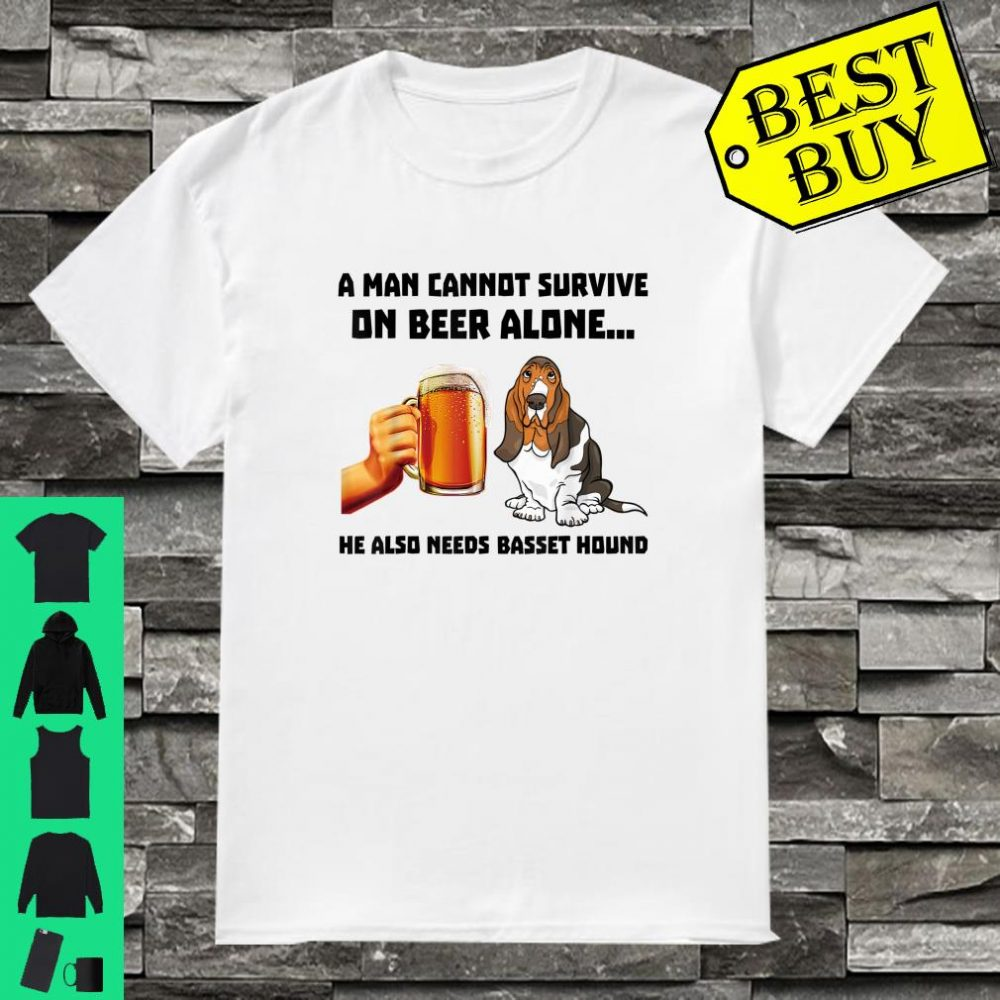 A Man Cannot Survive On Beer Alone He Also Needs Basset Hound shirt