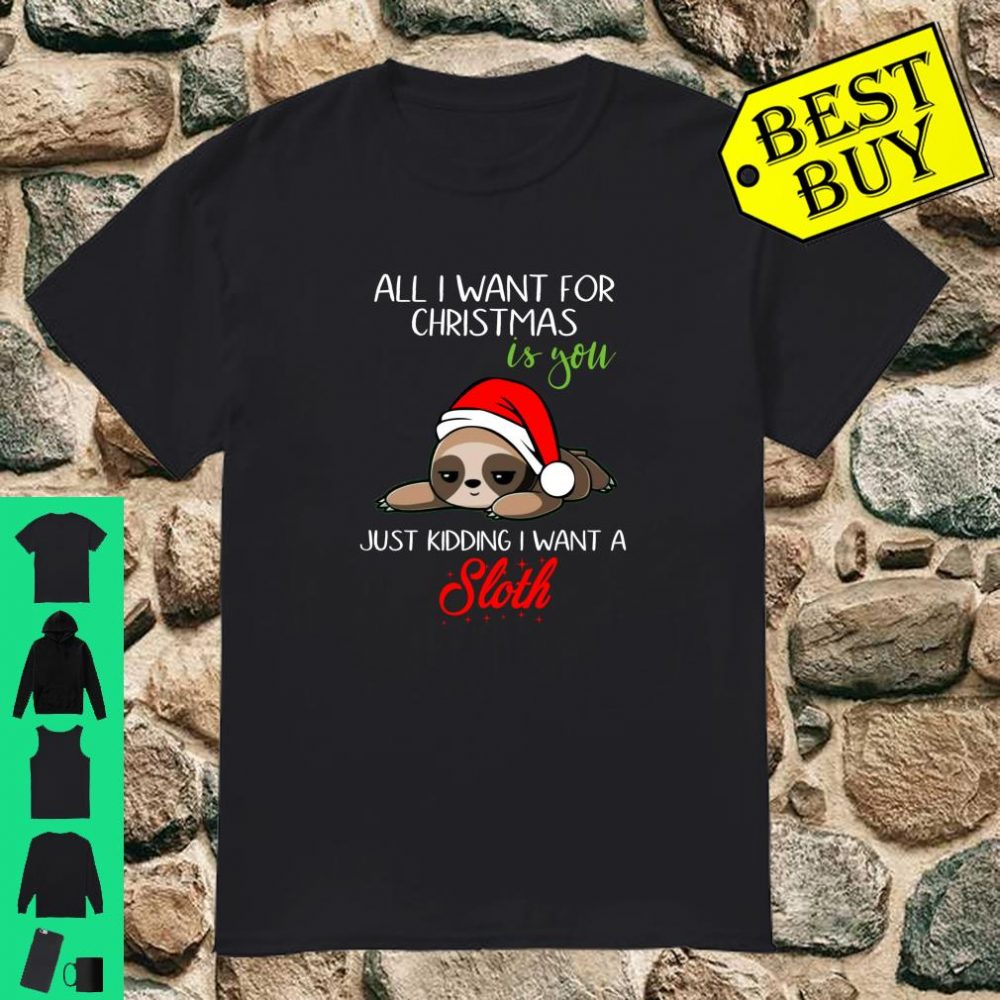 All I Want For Christmas Is You Just Kidding I Want A Sloth shirt