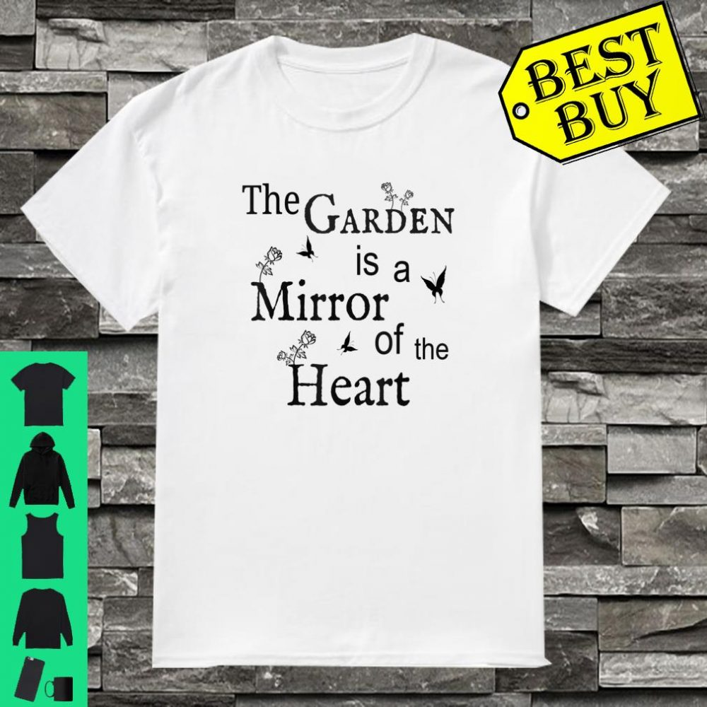 The Garden Is a Mirror Of The Heart Gardener Gardening Present Shirt