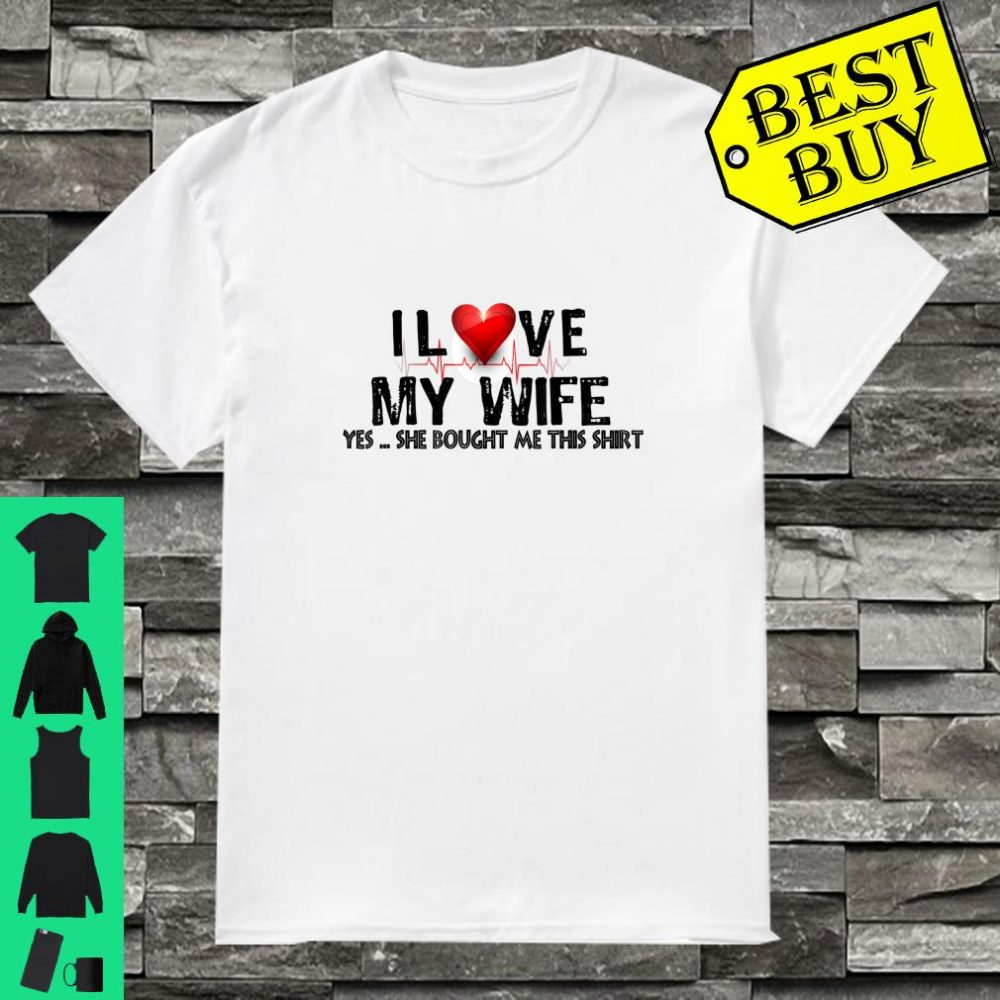 Valentine's day i love my wife yes she bought Shirt