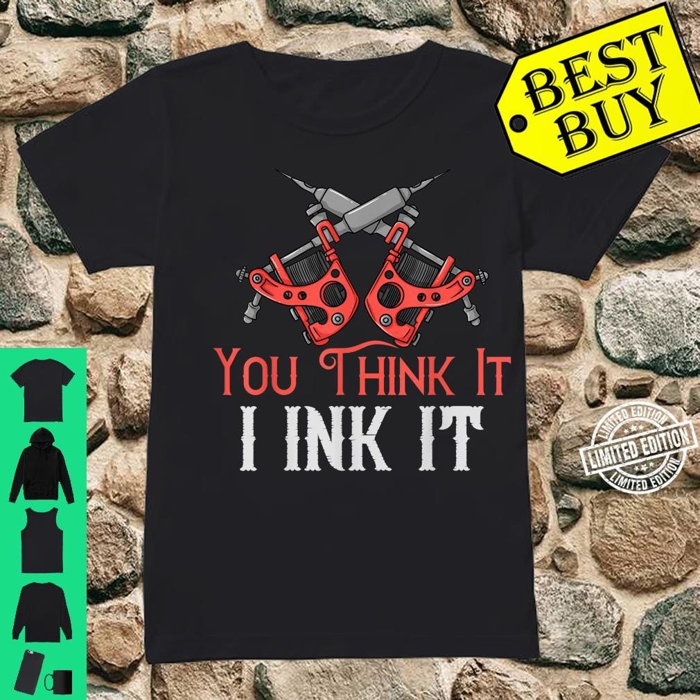 You Think It I Ink It Tattoo Artist Inked Machine Shirt ladies tee