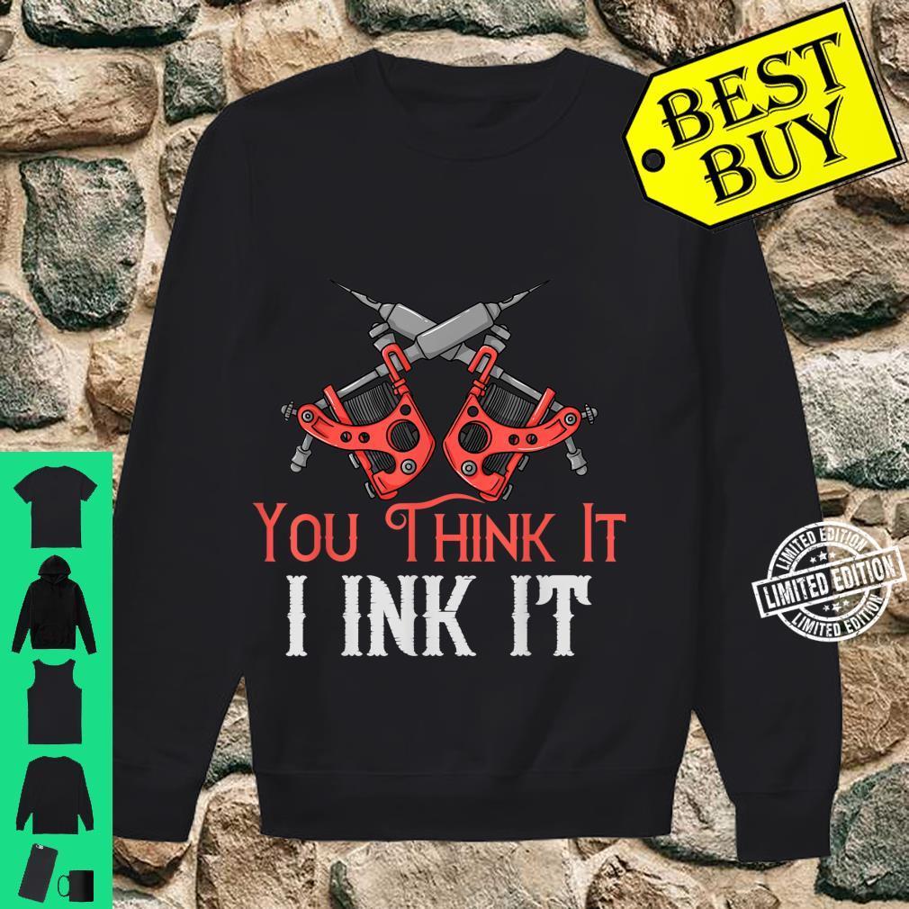 You Think It I Ink It Tattoo Artist Inked Machine Shirt sweater